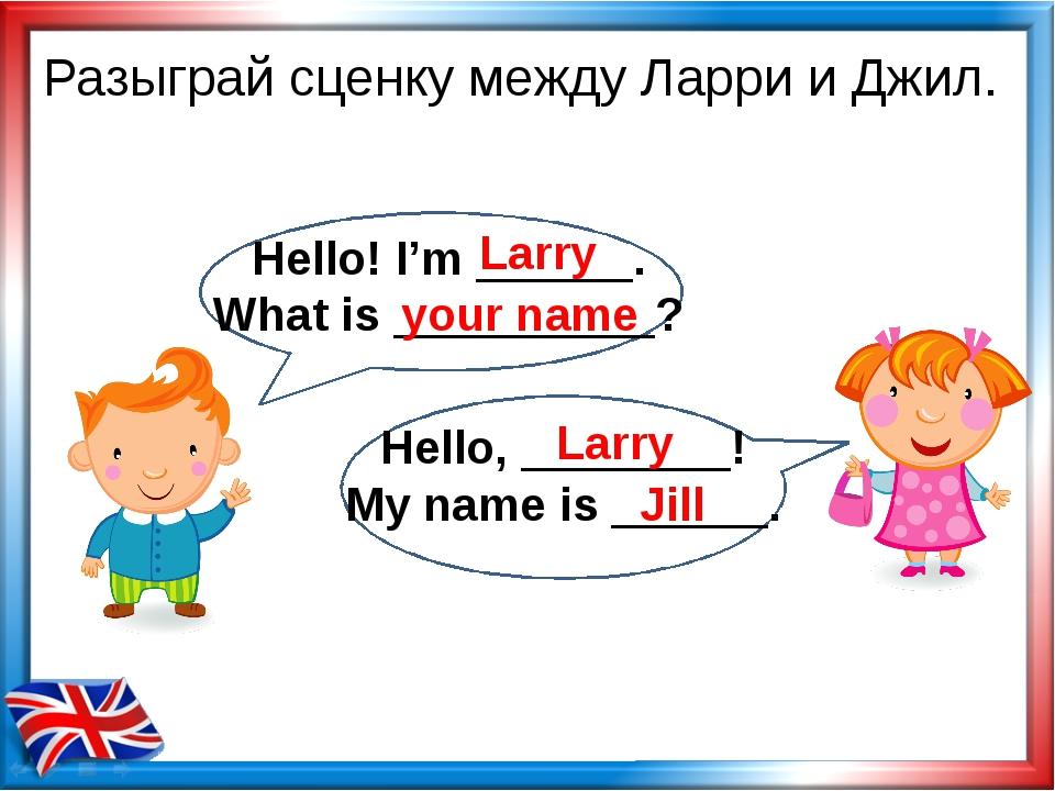 Разыграй сценку между Ларри и Джил. Larry your name Larry Jill Hello! I'm ___...