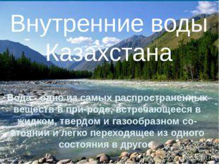 Внутренние воды Казахстана Вода - одно из самых распространенных веществ в п