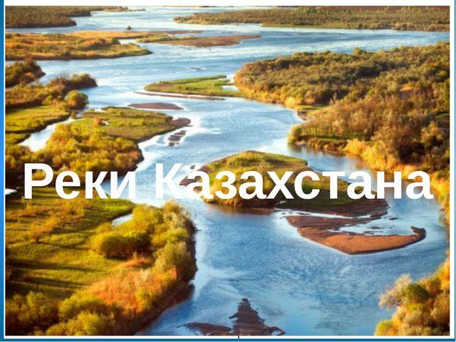 В Казахстане - 85 тыс. больших и малых рек. Длина семи из них: Ертис, Есил...