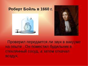 Роберт Бойль в 1660 г. Проверил передается ли звук в вакууме на опыте . Он п