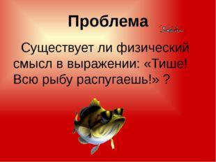 Проблема Существует ли физический смысл в выражении: «Тише! Всю рыбу распугае