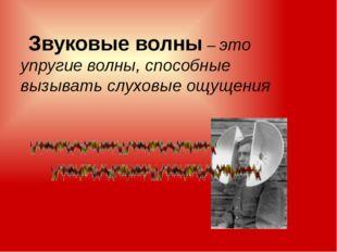 Звуковые волны – это упругие волны, способные вызывать слуховые ощущения