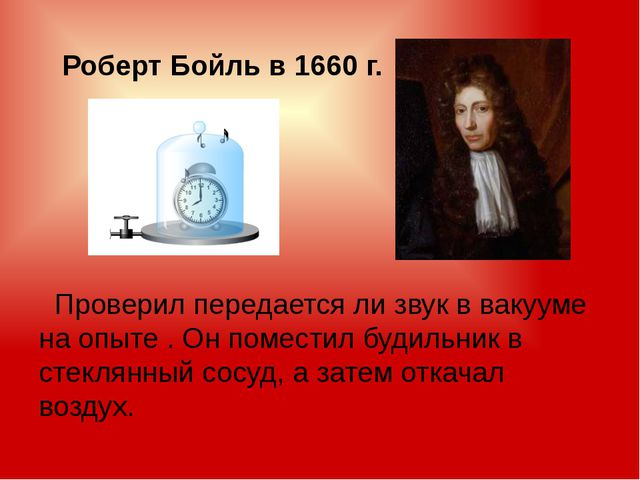 Роберт Бойль в 1660 г. Проверил передается ли звук в вакууме на опыте . Он п...
