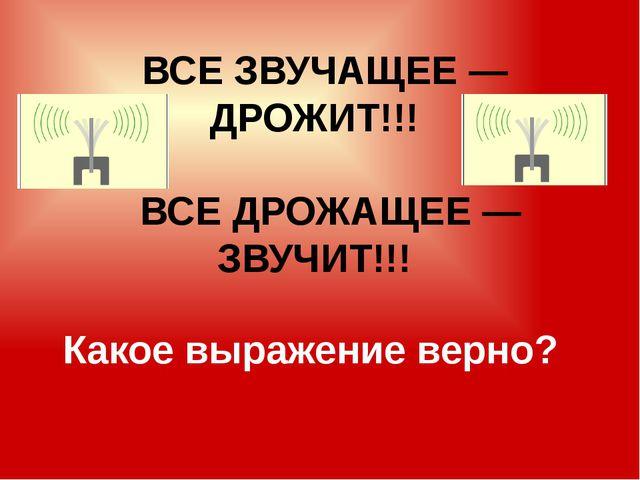 ВСЕ ЗВУЧАЩЕЕ— ДРОЖИТ!!! ВСЕ ДРОЖАЩЕЕ— ЗВУЧИТ!!! Какое выражение верно?