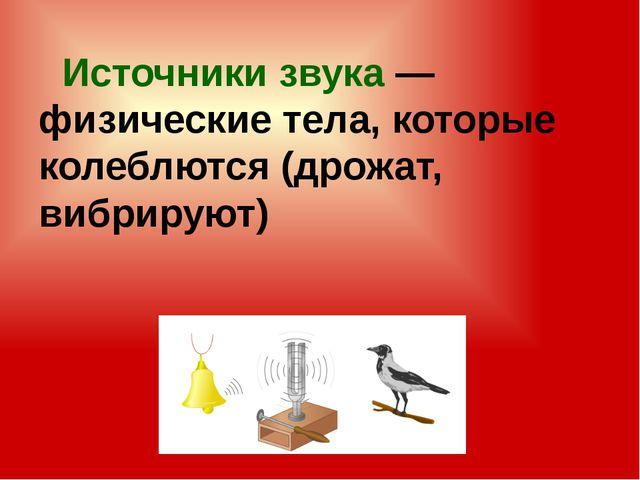 Источники звука— физические тела, которые колеблются (дрожат, вибрируют)
