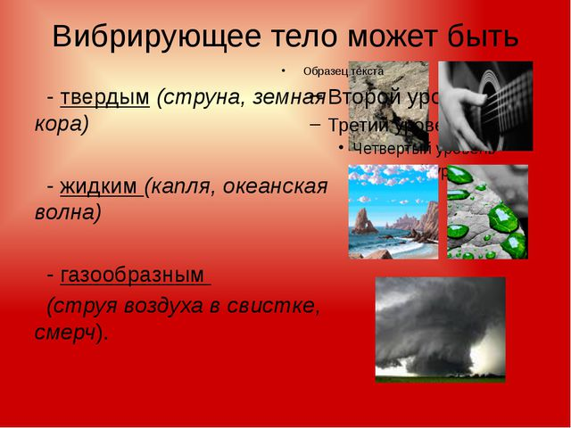 Вибрирующее тело может быть - твердым (струна, земная кора) - жидким (капля,...
