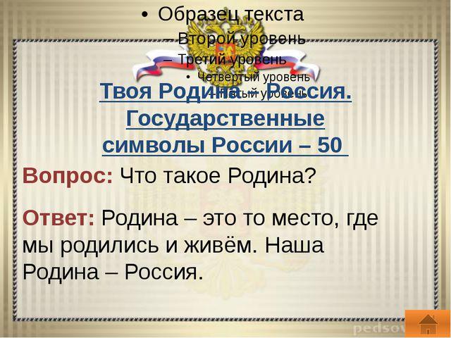 Твоя Родина – Россия. Государственные символы России – 100 Вопрос: Перечисли...