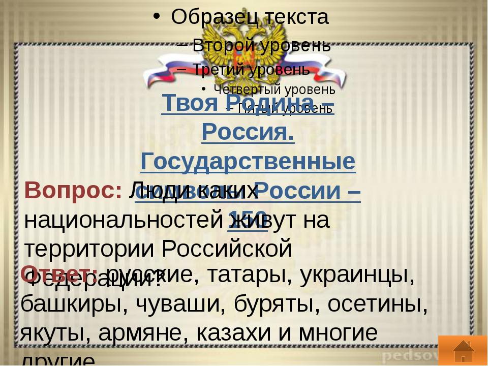 Твоя Родина – Россия. Государственные символы России – 200 Вопрос: Расскажит...