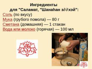 """Ингредиенты для """"Саламат, """"Шанаhан зɵɵхэй"""": Соль (по вкусу) Мука (грубого пом"""
