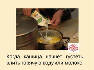 Когда кашица начнет густеть, влить горячую воду или молоко