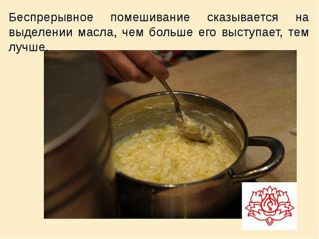 Беспрерывное помешивание сказывается на выделении масла, чем больше его высту...