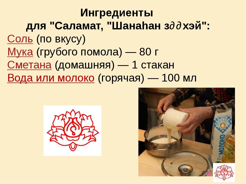 """Ингредиенты для """"Саламат, """"Шанаhан зɵɵхэй"""": Соль (по вкусу) Мука (грубого пом..."""