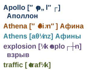 Apollo [əˈpɒləʊ] Аполлон Athena [əˈθiːnə] Афина Athens [aθɪnz] Афины explosio