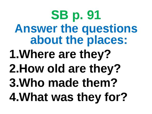 SB p. 91 Answer the questions about the places: Where are they? How old are t...