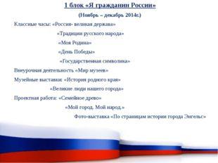 1 блок «Я гражданин России» (Ноябрь – декабрь 2014г.) Классные часы: «Россия