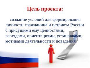 Цель проекта: создание условий для формирования личности гражданина и патриот