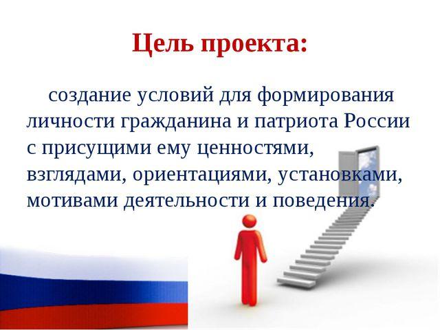 Цель проекта: создание условий для формирования личности гражданина и патриот...
