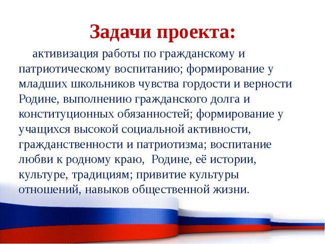 Задачи проекта: активизация работы по гражданскому и патриотическому воспитан...