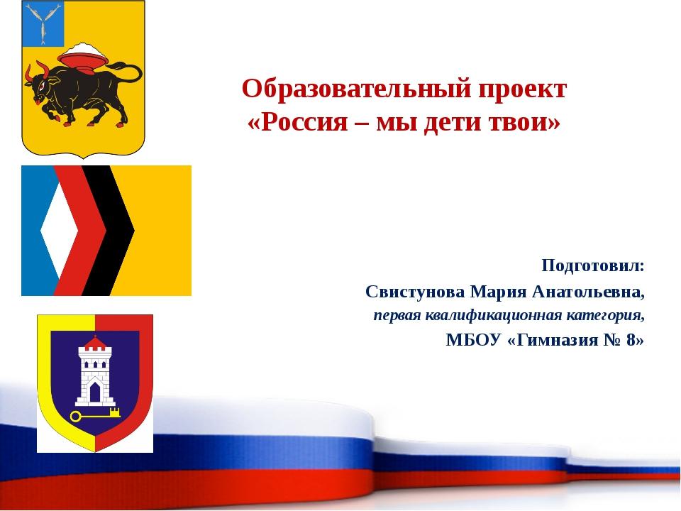 Образовательный проект «Россия – мы дети твои» Подготовил: Свистунова Мария А...