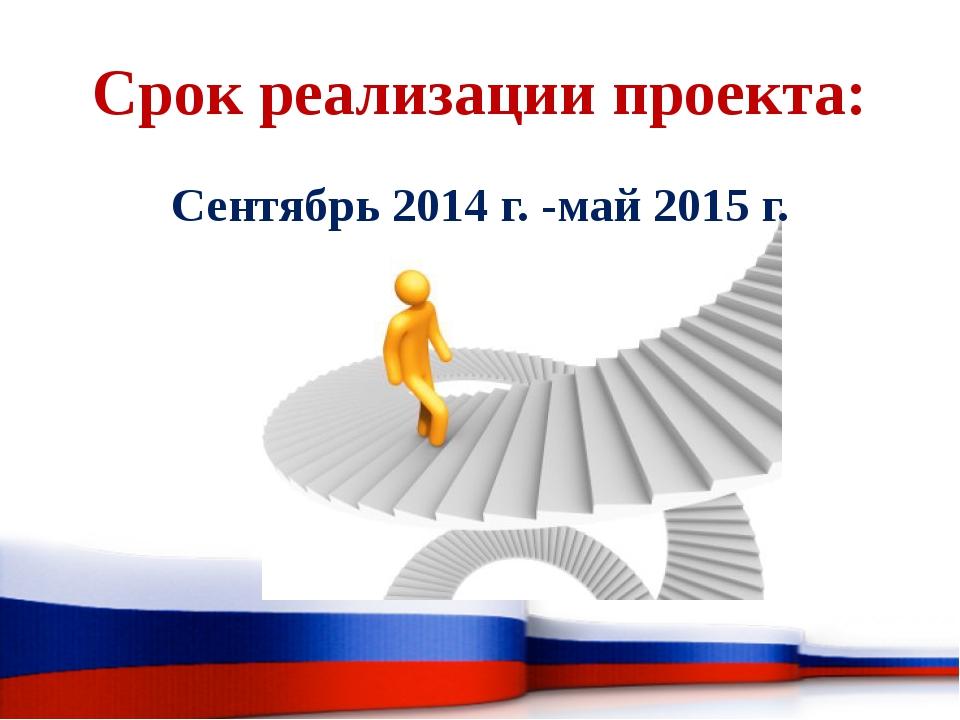 Срок реализации проекта: Сентябрь 2014 г. -май 2015 г.
