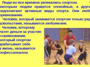 Люди во все времена увлекались спортом. Некоторым людям нравятся спокойные,