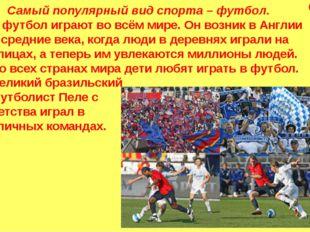Самый популярный вид спорта – футбол. В футбол играют во всём мире. Он возни