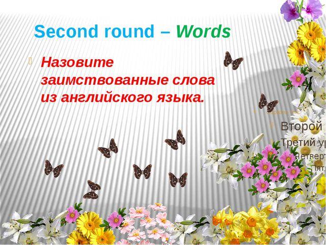 Second round – Words Назовите заимствованные слова из английского языка.