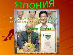 По продолжительности жизни Япония занимает одно из первых мест в мире: мужчи