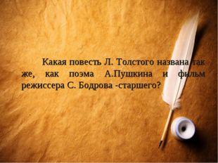 Какая повесть Л. Толстого названа так же, как поэма А.Пушкина и фильм режисс