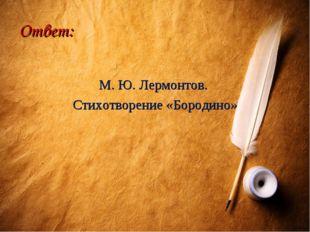 Ответ: М. Ю. Лермонтов. Стихотворение «Бородино»