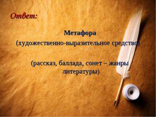 Ответ: Метафора (художественно-выразительное средство) (рассказ, баллада, сон