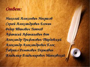 Ответ: Николай Алексеевич Некрасов Сергей Александрович Есенин Федор Иванович