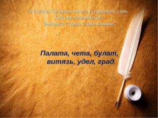 В сказках Пушкина много устаревших слов. Как они называются? Замените старые
