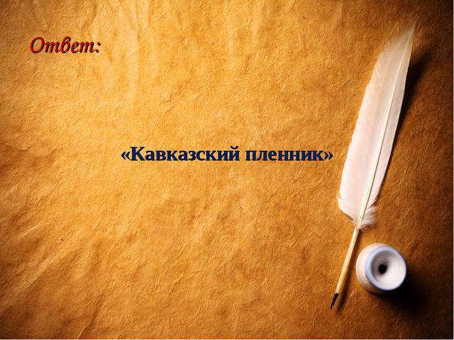 Ответ: «Кавказский пленник»