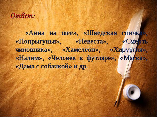 Ответ: «Анна на шее», «Шведская спичка», «Попрыгунья», «Невеста», «Смерть чин...
