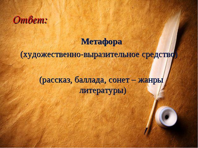 Ответ: Метафора (художественно-выразительное средство) (рассказ, баллада, сон...