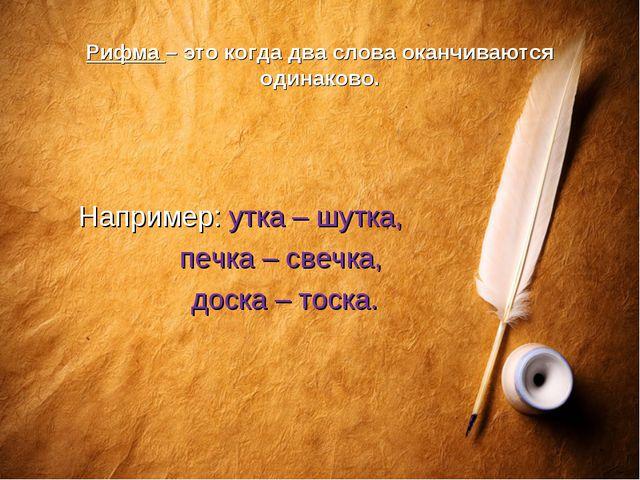 Рифма – это когда два слова оканчиваются одинаково. Например: утка – шутка, п...