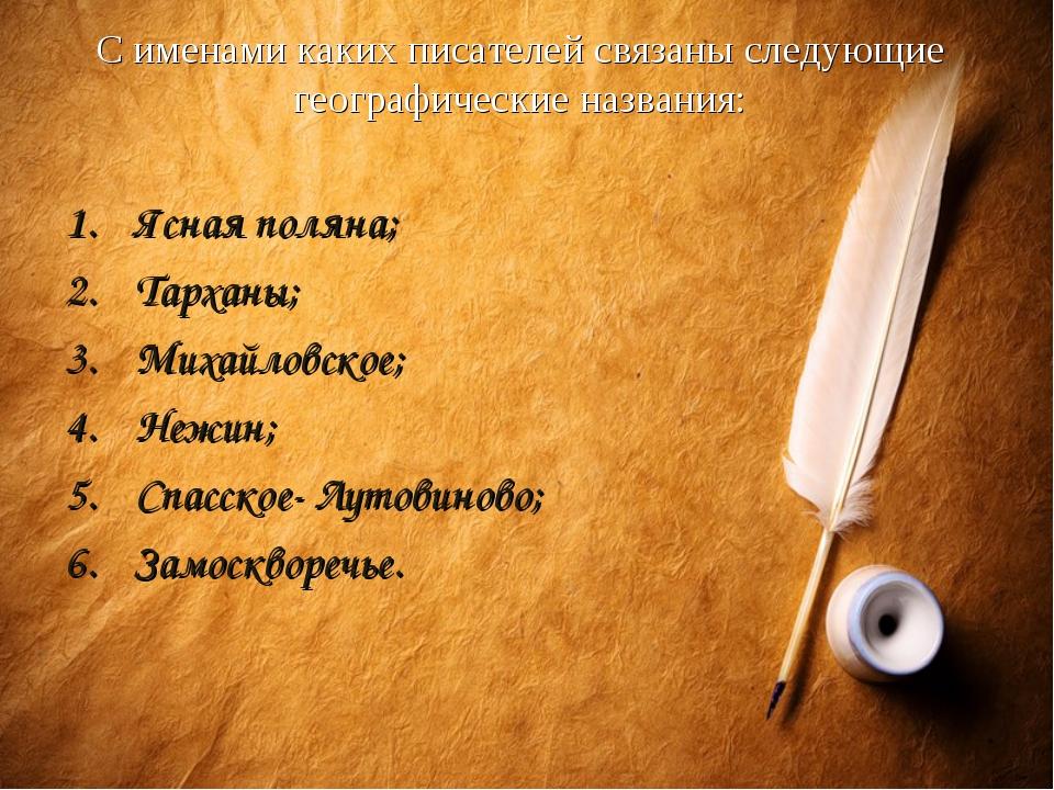 С именами каких писателей связаны следующие географические названия: Ясная по...