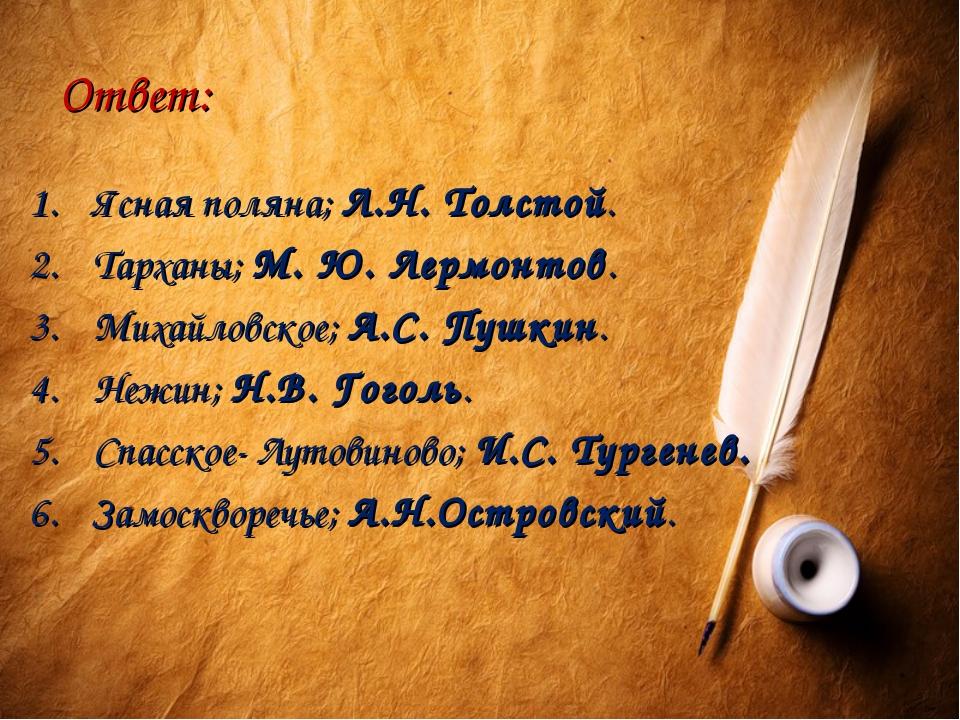Ответ: Ясная поляна; Л.Н. Толстой. Тарханы; М. Ю. Лермонтов. Михайловское; А....