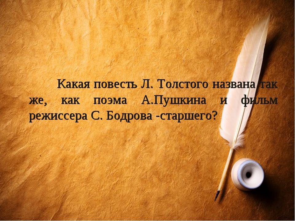 Какая повесть Л. Толстого названа так же, как поэма А.Пушкина и фильм режисс...