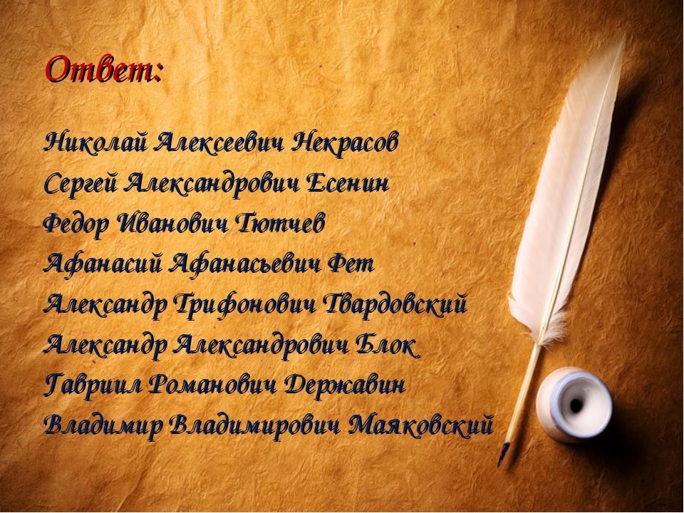 Ответ: Николай Алексеевич Некрасов Сергей Александрович Есенин Федор Иванович...