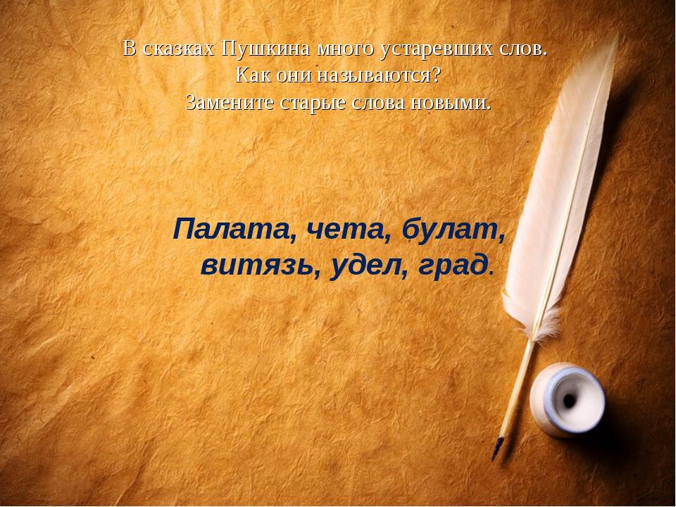 В сказках Пушкина много устаревших слов. Как они называются? Замените старые...