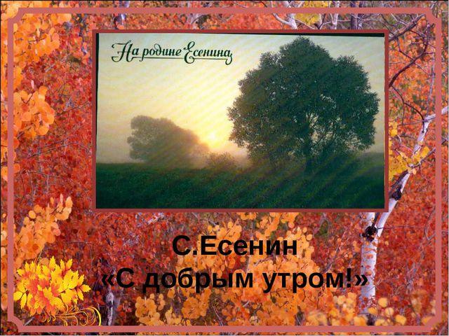 С.Есенин «С добрым утром!»