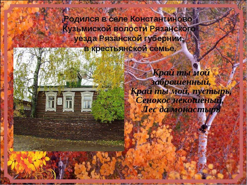 Родился в селе Константиново Кузьмиской волостиРязанского уездаРязанской г...