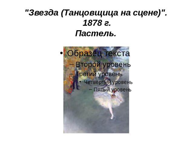 """""""Звезда (Танцовщица на сцене)"""". 1878 г. Пастель."""