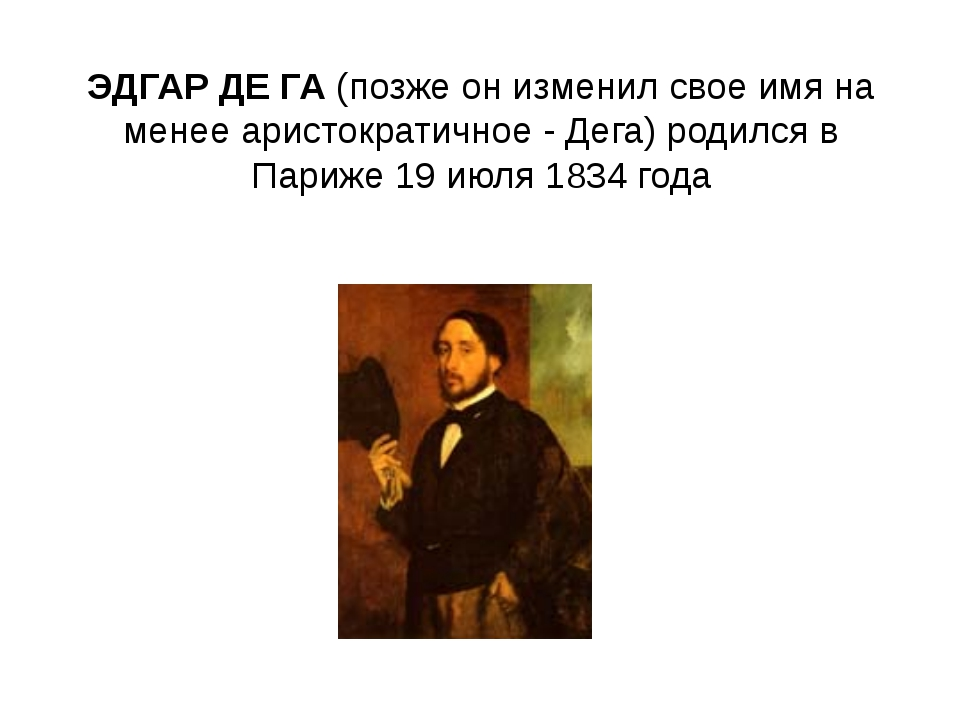 ЭДГАР ДЕ ГА(позже он изменил свое имя на менее аристократичное - Дега) родил...