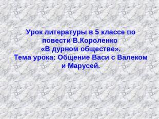 Урок литературы в 5 классе по повести В.Короленко «В дурном обществе». Тема