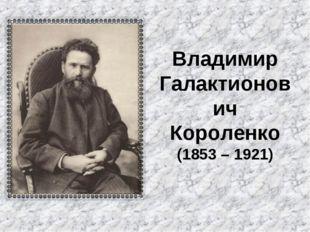 Владимир Галактионович Короленко (1853 – 1921)