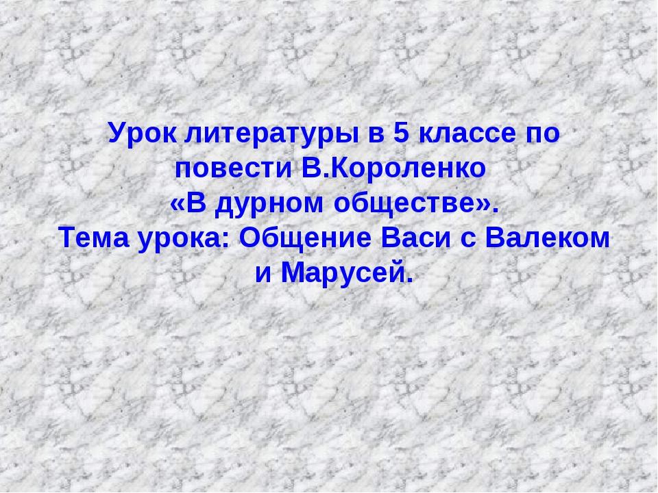 Урок литературы в 5 классе по повести В.Короленко «В дурном обществе». Тема...