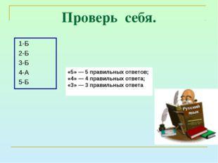 Проверь себя. 1-Б 2-Б 3-Б 4-А 5-Б Русский язык «5» — 5 правильных ответов; «